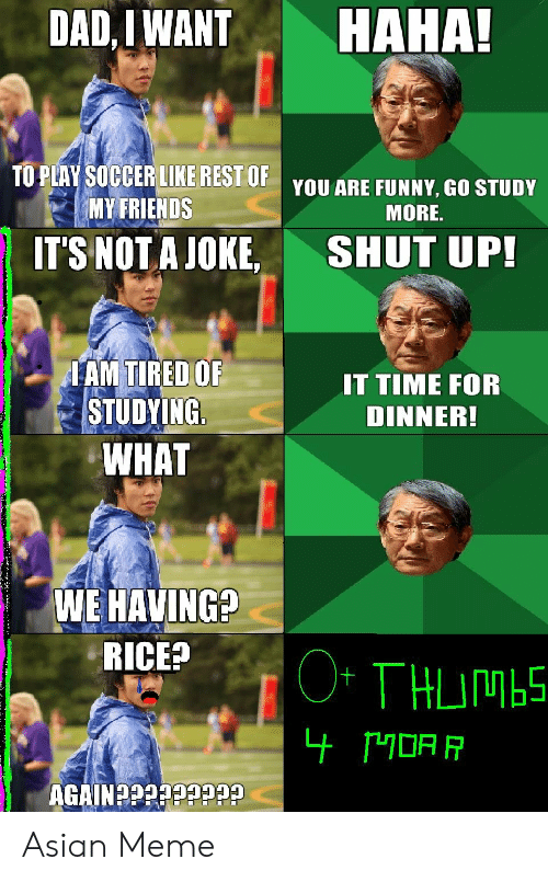 asian meme: HAHA!  DAD,IWANT  TO PLAY SOCCER LIKE REST UPYOU ARE FUNNY, GO STUDY  MY FRIENDS  MORE.  IT'S NOT A JOKE  SHUT UP!  TAM TIRED OF  STUDYING  WHAT  IT TIME FOR  DINNER!  WEHAVING?  RICE?  O* THUIMBS  CeccceceCNIV9U Asian Meme
