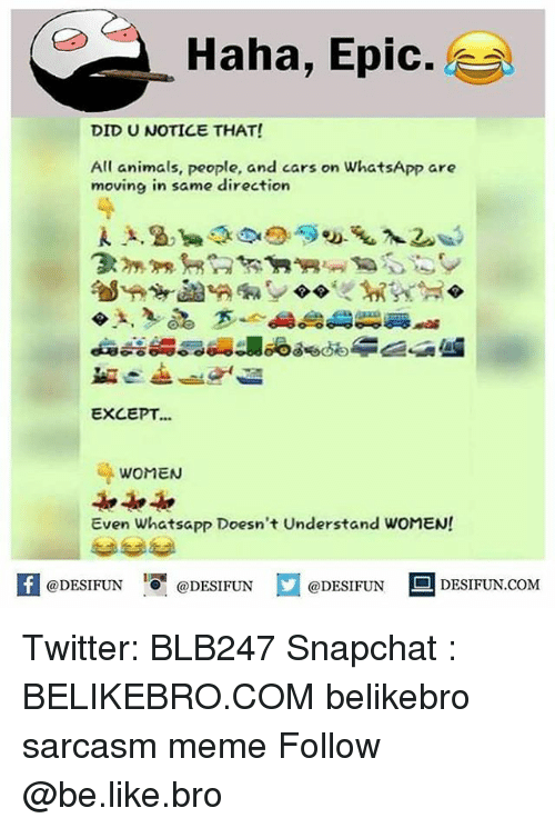 Epicly: Haha, Epic.  DID U NOTICE THAT!  All animals, people, and cars on WhatsApp are  moving in same direction  EXCEPT...  WOMEN  Even Whatsapp Doesn't Understand WOMEN!  困@DESIFUN 증@DESIFUN口@DESIFUN-DESIFUN.COM Twitter: BLB247 Snapchat : BELIKEBRO.COM belikebro sarcasm meme Follow @be.like.bro
