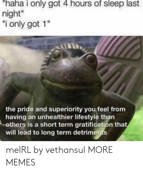 "Gratification: ""haha i only got 4 hours of sleep last  night""  ""i only got 1""  the pride and superiority you feel from  having an unhealthier lifestyle than  others is a short term gratification that  will lead to long term detriments meIRL by vethansul MORE MEMES"