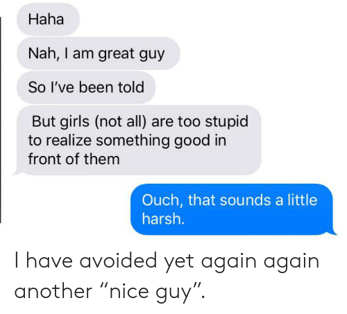 """Girls, Good, and Harsh: Haha  Nah, I am great guy  So I've been told  But girls (not all) are too stupid  to realize something good in  front of them  Ouch, that sounds a little  harsh. I have avoided yet again again another """"nice guy""""."""