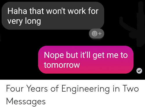 Work, Tomorrow, and Nope: Haha that won't work for  very long  Nope but it'll get me to  tomorrow Four Years of Engineering in Two Messages