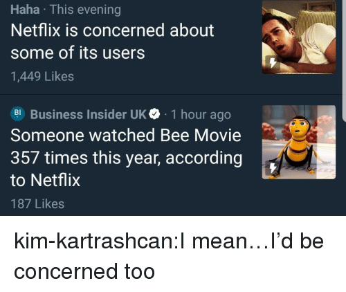 business insider: Haha This evening  Netflix is concerned about  some of its users  1,449 Likes  Business Insider UK 1 hour ago  Someone watched Bee Movie  357 times this year, according  to Netflix  187 Likes kim-kartrashcan:I mean…I'd be concerned too