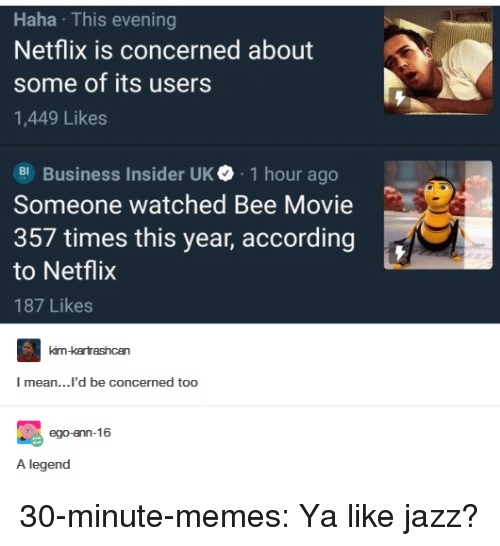 business insider: Haha This evening  Netflix is concerned about  some of its users  1,449 Likes  Business Insider UK. 1 hour ago  Someone watched Bee Movie  357 times this year, according  to Netflix  187 Likes  mean...'d be concermed too  A legend 30-minute-memes:  Ya like jazz?