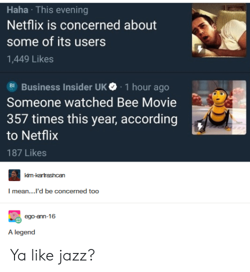 business insider: Haha This evening  Netflix is concerned about  some of its users  1,449 Likes  Business Insider UK. 1 hour ago  Someone watched Bee Movie  357 times this year, according  to Netflix  187 Likes  mean...'d be concermed too  A legend Ya like jazz?