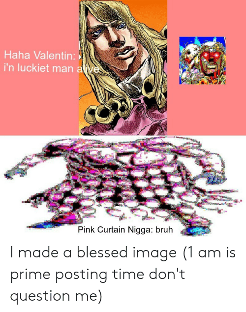 Blessed, Bruh, and Image: Haha Valentin:  i'n luckiet man alve  Pink Curtain Nigga: bruh I made a blessed image (1 am is prime posting time don't question me)