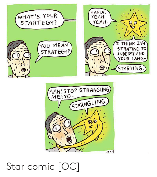 You Mean: HAHA,  YEAH  YEAH.  WHAT'S YOUR  STARTEGY?  YOU MEAN  STRATEGY?  I THINK I'M  STRATING TO  UNDERSTAND  YOUR LANG-  STARTING.  (AAH!STOP STRANGLING  ME!YO-  STARNGLING.  JR-K 19 Star comic [OC]