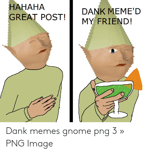 Hahaha Great: HAHAHA  GREAT POST!  GAEAHAOSDANK MEMED  MY FRIEND!  ぐ. Dank memes gnome png 3 » PNG Image