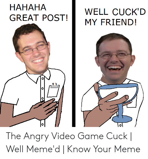 Hahaha Great: HAHAHA  GREAT POST!MY FRIEND!  WELL CUCK'D  0 The Angry Video Game Cuck | Well Meme'd | Know Your Meme