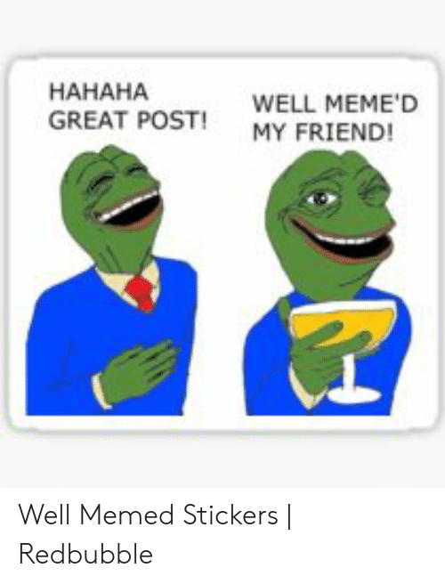 Hahaha Great: HAHAHA  GREAT POST MY FRIEND!  WELL MEME'D Well Memed Stickers | Redbubble