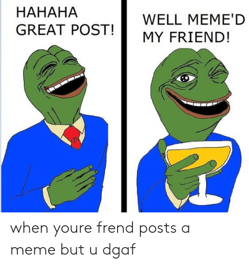 Well Memed: HAHAHA  GREAT POST!MY FRIEND!  WELL MEME'D when youre frend posts a meme but u dgaf