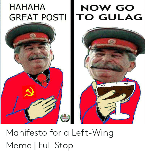 Hahaha Great: HAHAHA  GREAT POST!TO GULAG  NOW GO Manifesto for a Left-Wing Meme | Full Stop