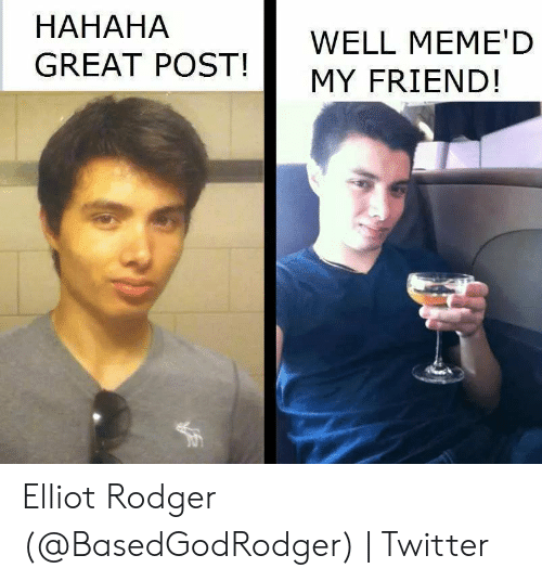 Hahaha Great: HAHAHA  GREAT POST!  WELL MEME'D  MY FRIEND Elliot Rodger (@BasedGodRodger) | Twitter