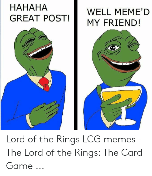 Hahaha Great: HAHAHA  GREAT POST!  WELL MEME'D  MY FRIEND! Lord of the Rings LCG memes - The Lord of the Rings: The Card Game ...