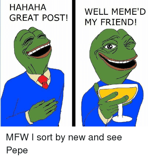 Well Memed: HAHAHA  GREAT POST!  WELL MEME'D  MY FRIEND! MFW I sort by new and see Pepe
