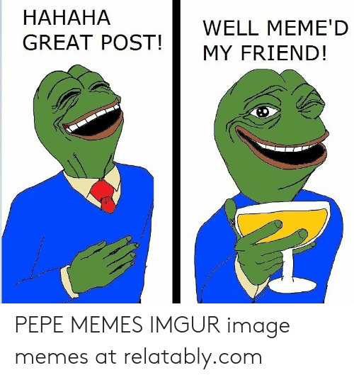 Hahaha Great: HAHAHA  GREAT POST!  WELL MEME'D  MY FRIEND! PEPE MEMES IMGUR image memes at relatably.com