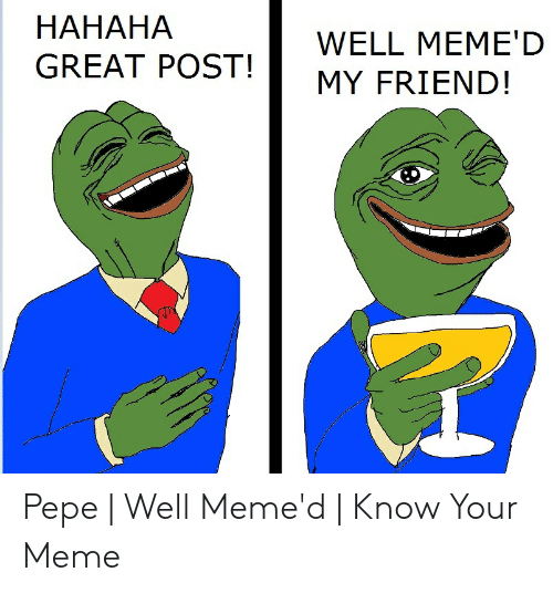 Hahaha Great: HAHAHA  GREAT POST!  WELL MEME'D  MY FRIEND! Pepe | Well Meme'd | Know Your Meme