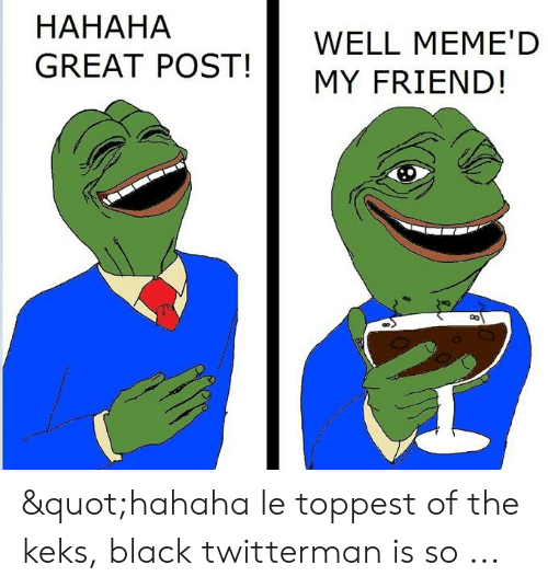 "Hahaha Great: HAHAHA  GREAT POST!  WELL MEME'D  MY FRIEND! ""hahaha le toppest of the keks, black twitterman is so ..."