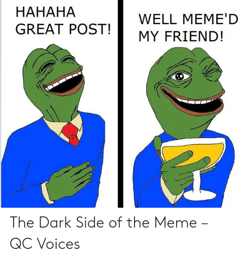 Hahaha Great: HAHAHA  GREAT POST!  WELL MEME'D  MY FRIEND! The Dark Side of the Meme – QC Voices