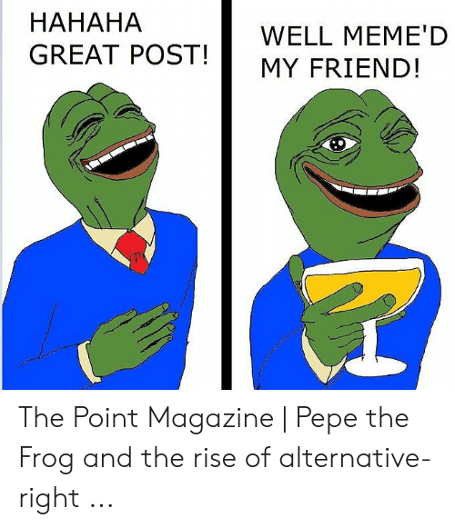 Hahaha Great: HAHAHA  GREAT POST!  WELL MEME'D  MY FRIEND! The Point Magazine | Pepe the Frog and the rise of alternative-right ...