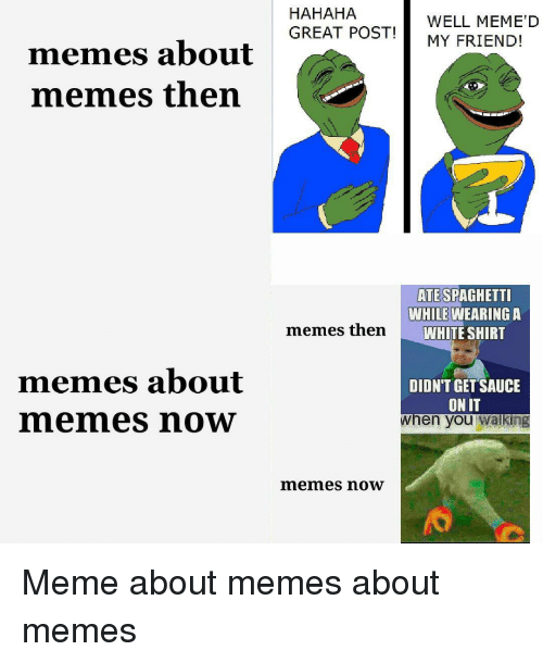 Well Memed: HAHAHA  GREAT POSTMY FRIEND!  WELL MEME'D  memes about  memes then  ATE  SPAGHETT  WHILE WEARINGA  WHITE SHIRT  memes then  memes about  memes now  DIDN'T GET SAUCE  ON IT  when you wa king  memes now  忝