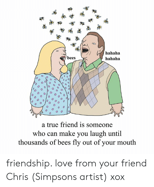 Chris Simpsons: hahaha  hahaha  bees  0  O o  a true friend is someone  who can make you laugh until  thousands of bees fly out of your mouth friendship. love from your friend Chris (Simpsons artist) xox
