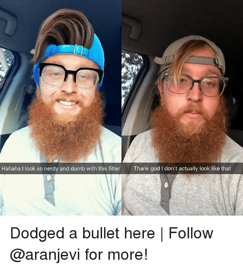 Dodged: Hahaha I look so nerdy and dumb with this filterThank god I don't actually look like that Dodged a bullet here | Follow @aranjevi for more!