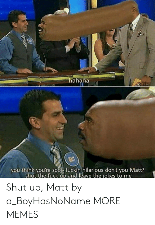Dank, Memes, and Shut Up: hahaha  MAT  you think you're sooo fuckin hilarious don't you Matt?  shut the fuck up and leave the jokes to me Shut up, Matt by a_BoyHasNoName MORE MEMES