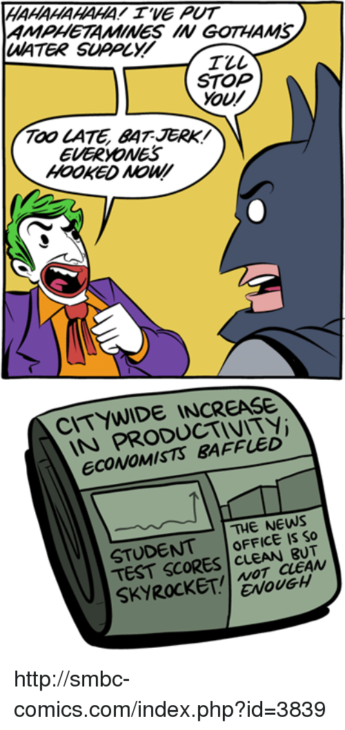 Smbc Comic: HAHAHAHAHA! WE PUT  AMPHETAMINES IN GOTHANS  UMATER SUPOLY  STOP  YOU/  TOO CATE BAT JERK  EVERYONES  HOOKED  PRODUCTIVITY  ECONOMISTS THE NEWS  STUDENT  OFFICE IS So  TEST SCORES  CLEAN  ENOUGH http://smbc-comics.com/index.php?id=3839