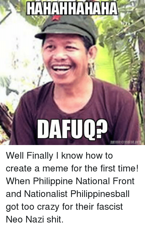 How To Create A Meme: HAHAHHAHAHA  DAFUOP  Mellie Creator org Well Finally I know how to create a meme for the first time!  When Philippine National Front and Nationalist Philippinesball got too crazy for their fascist Neo Nazi shit.