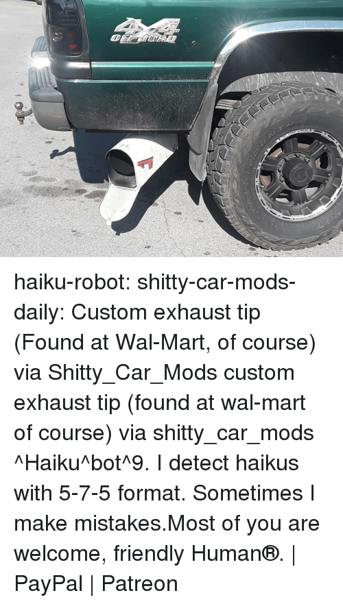 Tumblr, Wal Mart, and Blog: haiku-robot:  shitty-car-mods-daily:  Custom exhaust tip (Found at Wal-Mart, of course) via Shitty_Car_Mods  custom exhaust tip (found at wal-mart of course) via shitty_car_mods ^Haiku^bot^9. I detect haikus with 5-7-5 format. Sometimes I make mistakes.Most of you are welcome, friendly Human®. | PayPal | Patreon