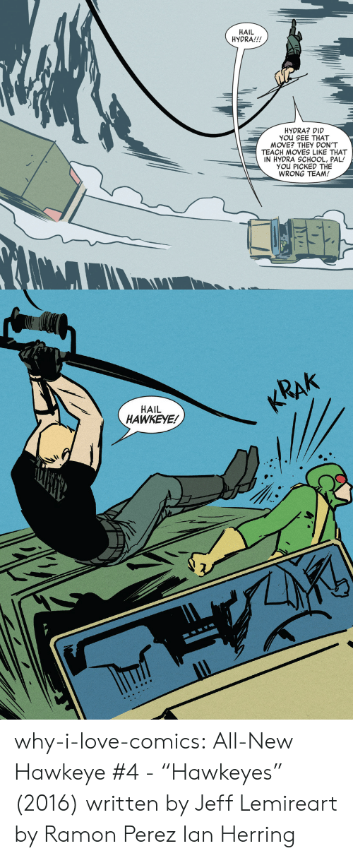 "Perez: HAIL  HYDRA!!!  HYDRA? DID  YOu SEE THAT  MOVE? THEY DON'T  TEACH MOVES LIKE THAT  IN HYDRA SCHOOL, PAL!  YOU PICKED THE  WRONG TEAM!   KRAK  HAIL  HAWKEYE! why-i-love-comics: All-New Hawkeye #4 - ""Hawkeyes"" (2016) written by Jeff Lemireart by Ramon Perez  Ian Herring"