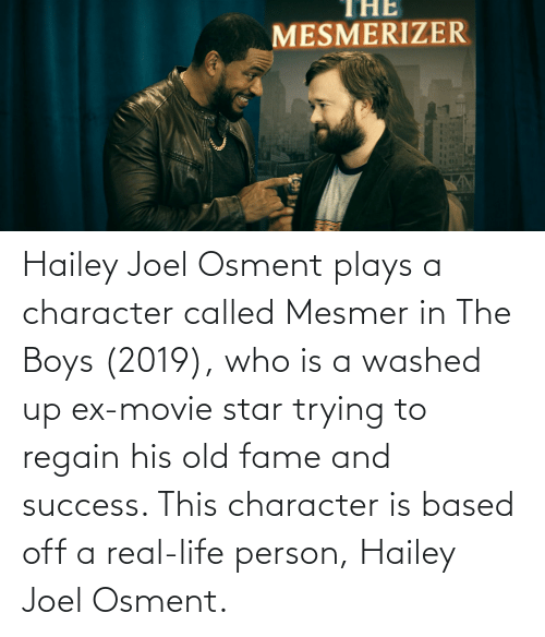 joel: Hailey Joel Osment plays a character called Mesmer in The Boys (2019), who is a washed up ex-movie star trying to regain his old fame and success. This character is based off a real-life person, Hailey Joel Osment.
