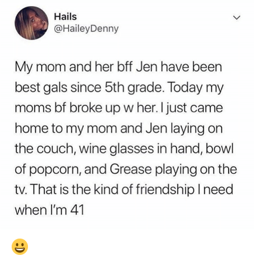 Grease: Hails  @HaileyDenny  My mom and her bff Jen have been  best gals since 5th grade. Today my  moms bf broke up w her. I just came  home to my mom and Jen laying on  the couch, wine glasses in hand, bowl  of popcorn, and Grease playing on the  tv. That is the kind of friendship need  when I'm 41 😀