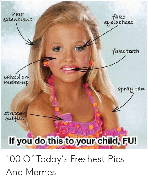 Freshest: hair  extensions  fake  eyelashses  fake teeth  caked on  make-up  Spray tan  stripper  outfits  If you do this to your child, FU! 100 Of Today's Freshest Pics And Memes