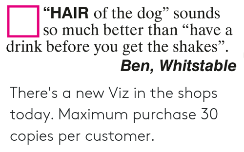 "Memes, Hair, and Today: ""HAIR of the dog"" sounds  95  so much better than ""have a  drink before you get the shakes"".  Ben, Whitstable There's a new Viz in the shops today. Maximum purchase 30 copies per customer."