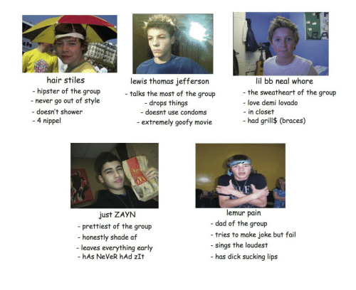 Goofy Movie: hair stiles  hipster of the group  lewis thomas jefferson  talks the most of the group  - doesnt use condoms  lil bb neal whore  the sweatheart of the group  - never go out of style  drops things  - love demi lovado  doesn't shower  4 nippel  in closet  had grill$ (braces)  extremely goofy movie  lemur pain  Just ZAyN  - prettiest of the group  - dad of the group  - tries to make joke but fail  honestly shade af  leaves everything early  hAs NeVeR hAd zIt  sings the loudest  has d  ick sucking lips