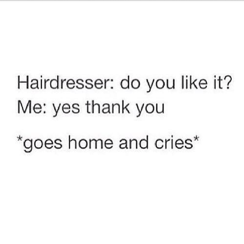 Thank You, Home, and Yes: Hairdresser: do you like it?  Me: yes thank you  goes home and cries*