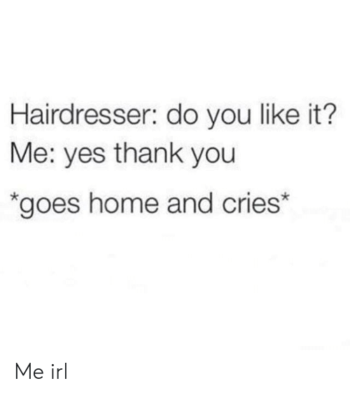 Thank You, Home, and Irl: Hairdresser: do you like it?  Me: yes thank you  *goes home and cries* Me irl
