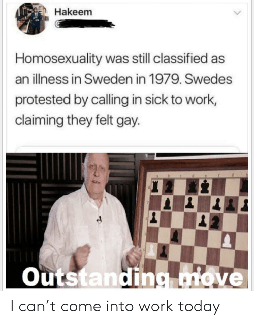 classified: Hakeem  Homosexuality was still classified as  an illness in Sweden in 1979. Swedes  protested by calling in sick to work,  claiming they felt gay  Outstanding.move I can't come into work today
