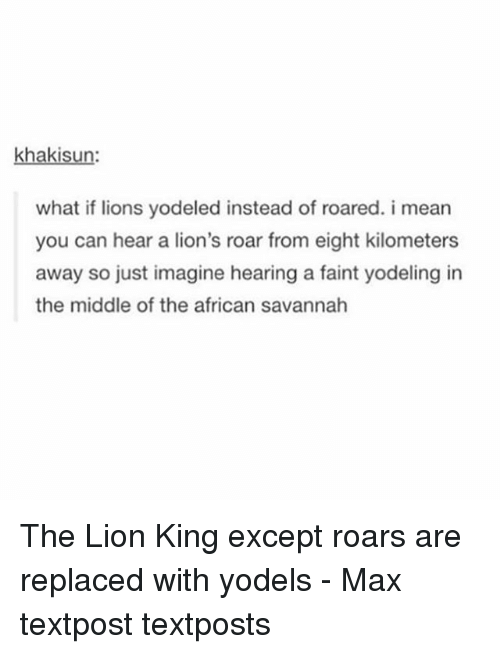 Memes, The Lion King, and Lion: haki  what if lions yodeled instead of roared. i mean  you can hear a lion's roar from eight kilometers  away so just imagine hearing a faint yodeling in  the middle of the african savannah The Lion King except roars are replaced with yodels - Max textpost textposts
