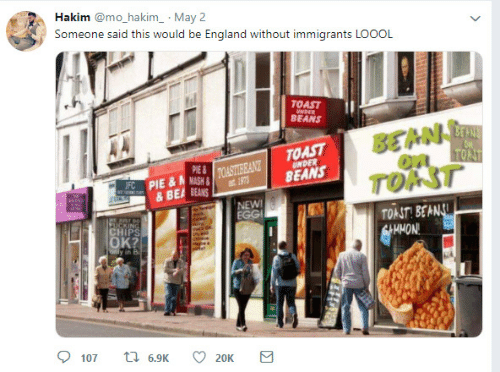 England, Toast, and Pie: Hakim @mo_hakim_ May 2  Someone said this would be England without immigrants LOOOL  TOAST  BEANS  BEAN  on  TOAST  BEANS  PIE  PIE  TOAST  ULS&BEA BEANS  NEW  TOAST BEA  HMON  OK  HIPS
