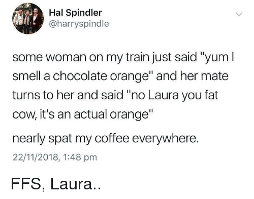 """Smell, Chocolate, and Coffee: Hal Spindler  @harryspindle  some woman on my train just said """"yum I  smell a chocolate orange and her mate  turns to her and said """"no Laura you fat  cow, it's an actual orange""""  nearly spat my coffee everywhere.  22/11/2018, 1:48 pmm FFS, Laura.."""