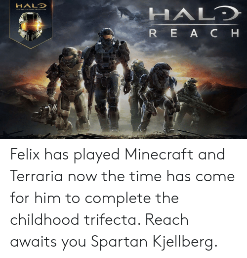 Minecraft, Time, and Spartan: HALD  HALD  THE MASTER CHIEF COLLECTION  REA C H Felix has played Minecraft and Terraria now the time has come for him to complete the childhood trifecta. Reach awaits you Spartan Kjellberg.