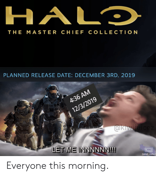 Date, Dank Memes, and Master Chief: HALD  THE MASTER CHIEF COLLECTION  PLANNED RELEASE DATE: DECEMBER 3RD, 2019  4:36 AM  12/3/2019  @KMMicez  LET ME INNNNNN!!!  adalt sw Everyone this morning.
