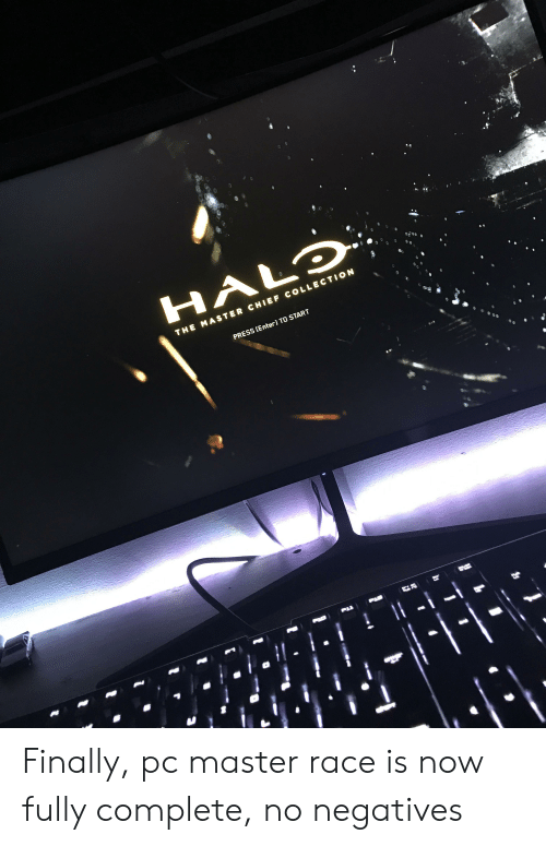 Race, Master Chief, and The Master: HALD  THE MASTER CHIEF COLLECTION  PRESS [Enter] TO START  1 Finally, pc master race is now fully complete, no negatives