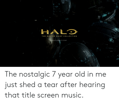 Music, Old, and Master Chief: HALD  THE MASTER CHIEF COLLECTION  PRESS [Enterl TO START The nostalgic 7 year old in me just shed a tear after hearing that title screen music.
