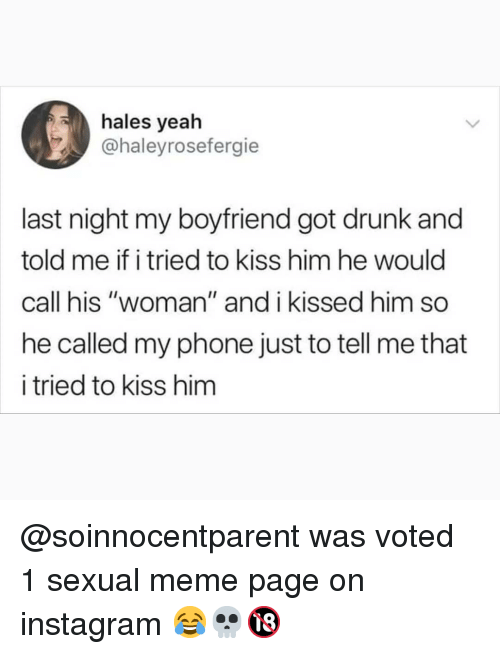 "Drunk, Instagram, and Meme: hales yeah  @haleyrosefergie  last night my boyfriend got drunk and  told me if i tried to kiss him he would  call his ""woman"" and i kissed him so  he called my phone just to tell me that  i tried to kiss hinm @soinnocentparent was voted 1 sexual meme page on instagram 😂💀🔞"