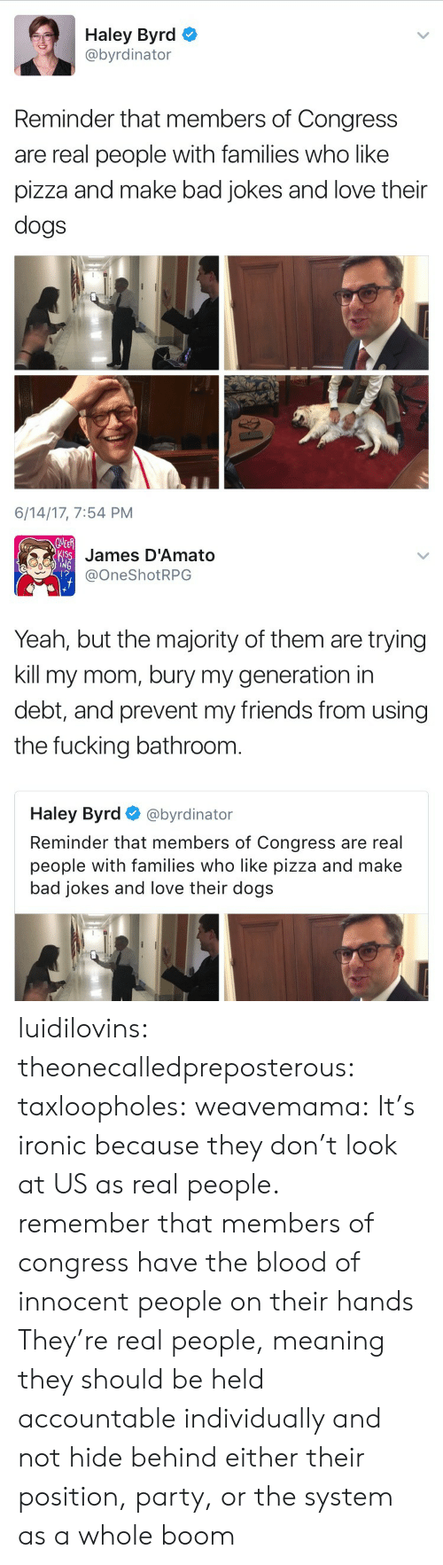 Bad jokes: Haley Byrd  @byrdinator  Reminder that members of Congress  are real people with families who like  pizza and make bad jokes and love their  dogs  6/14/17, 7:54 PM   James D'Amato  @OneShotRPG  1?  Yeah, but the majority of them are trying  kill my mom, bury my generation in  debt, and prevent my friends from using  the fucking bathroonm  Haley Byrd@byrdinator  Reminder that members of Congress are real  people with families who like pizza and make  bad jokes and love their dogs luidilovins: theonecalledpreposterous:   taxloopholes:  weavemama: It's ironic because they don't look at US as real people.  remember that members of congress have the blood of innocent people on their hands   They're real people, meaning they should be held accountable individually and not hide behind either their position, party, or the system as a whole   boom