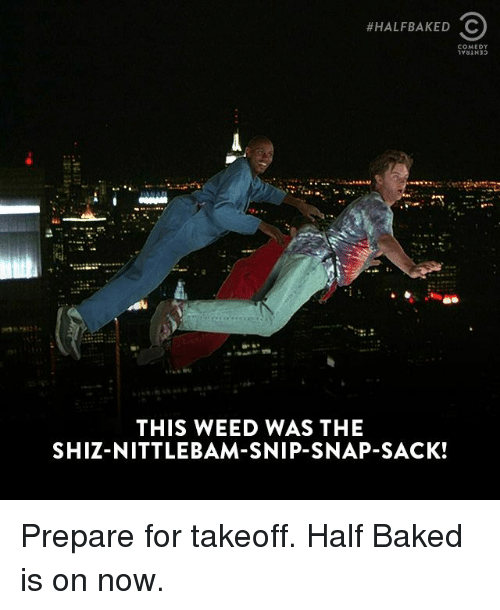 Half Baked:  #HALF BAKED C  COMEDY  THIS WEED WAS THE  SHIZ NITTLEBAM-SNIP-SNAP-SACK! Prepare for takeoff. Half Baked is on now.