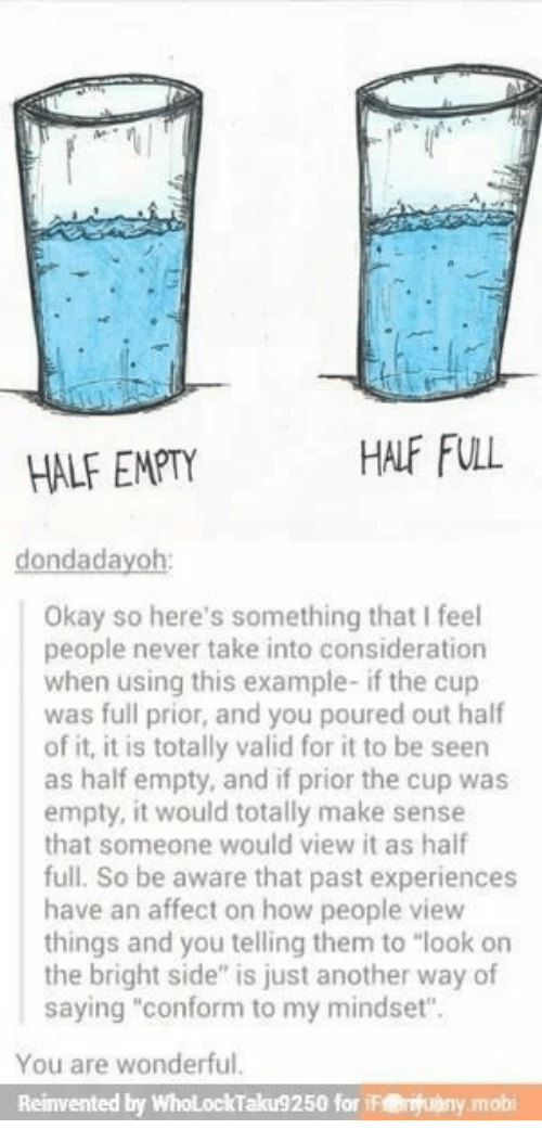 "consideration: HALF FULL  HALF EMPTY  dondadayoh:  Okay so here's something that I feel  people never take into consideration  when using this example- if the cup  was full prior, and you poured out half  of it, it is totally valid for it to be seen  as half empty, and if prior the cup was  empty, it would totally make sense  that someone would view it as haif  full. So be aware that past experiences  have an affect on how people view  things and you telling them to ""look on  the bright side"" is just another way of  saying ""conform to my mindset"".  You are wonderful.  Reinvented by WholLockTaku9250 for iF@uny.mobi"